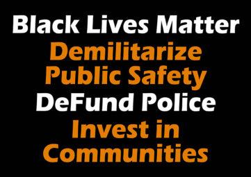 words on a black background: Black Lives Matter, Demilitarize Public Safety, Defund Police, Invest in Communities