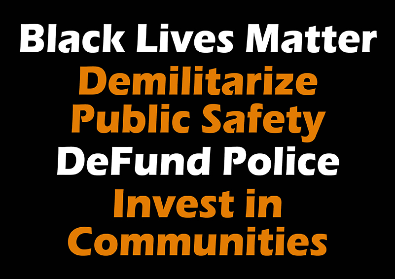 words on a black background: Black Lives Matter, Demilitarize Public Safety, Defund Police, Invest in Communities