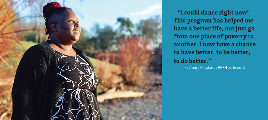 """Black woman gazes hopefully off over a body of water. To her right is a blue text box with black and white text that reads: """"I could dance right now! This program has helped me have a better life, not just go from one place of poverty to another. I now have a chance to have better, to be better, to do better."""" ~LaTanya Cheatam, JHRRH participant"""