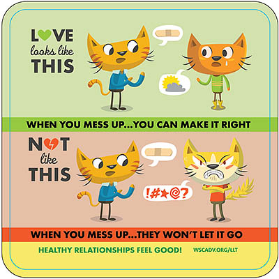 HEALTHY RELATIONSHIPS FEEL GOOD! 2-panel cartoon depicting two cats. It reads: LOVE looks like THIS: When you mess up...you can make it right, NOT like THIS: When you mess up...they won't let it go.